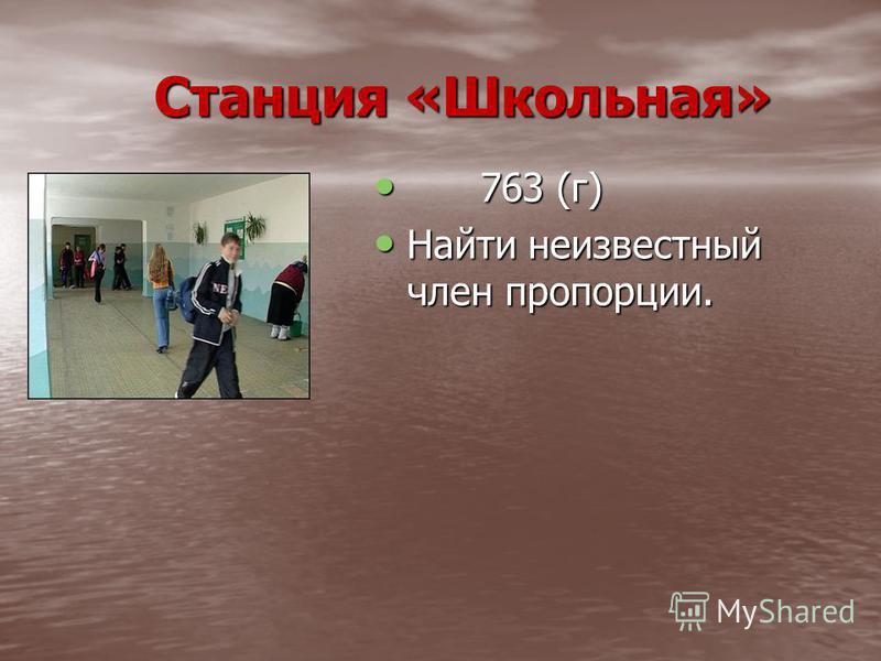 Станция «Школьная» Станция «Школьная» 763 (г) 763 (г) Найти неизвестный член пропорции. Найти неизвестный член пропорции.