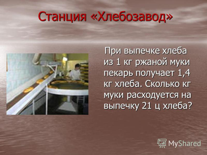 Станция «Хлебозавод» При выпечке хлеба из 1 кг ржаной муки пекарь получает 1,4 кг хлеба. Сколько кг муки расходуется на выпечку 21 ц хлеба? При выпечке хлеба из 1 кг ржаной муки пекарь получает 1,4 кг хлеба. Сколько кг муки расходуется на выпечку 21