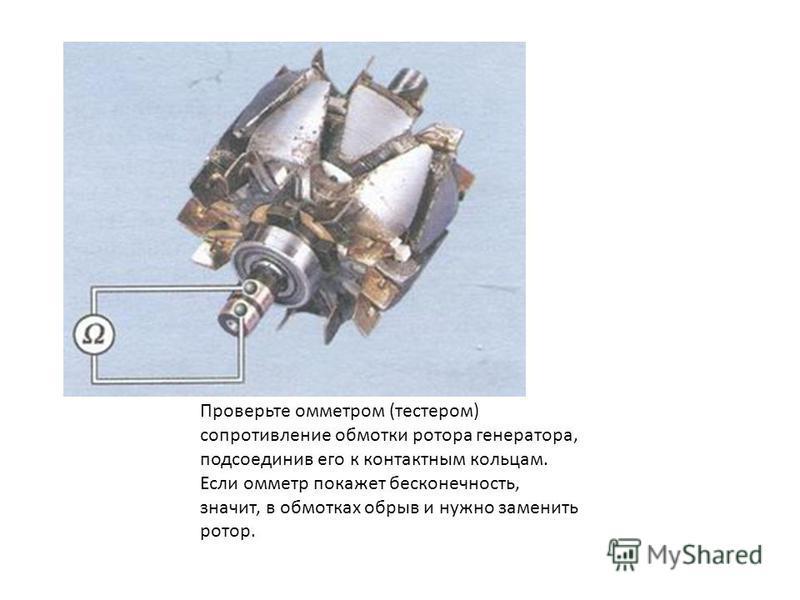 Проверьте омметром (тестером) сопротивление обмотки ротора генератора, подсоединив его к контактным кольцам. Если омметр покажет бесконечность, значит, в обмотках обрыв и нужно заменить ротор.