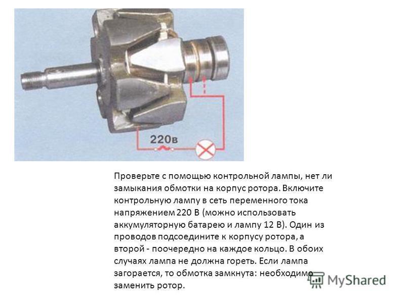 Проверьте с помощью контрольной лампы, нет ли замыкания обмотки на корпус ротора. Включите контрольную лампу в сеть переменного тока напряжением 220 В (можно использовать аккумуляторную батарею и лампу 12 В). Один из проводов подсоедините к корпусу р