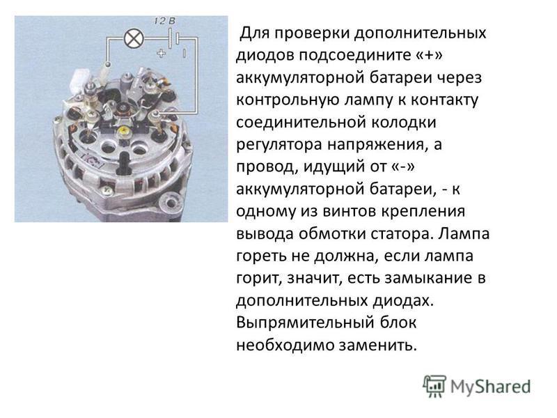 Для проверки дополнительных диодов подсоедините «+» аккумуляторной батареи через контрольную лампу к контакту соединительной колодки регулятора напряжения, а провод, идущий от «-» аккумуляторной батареи, - к одному из винтов крепления вывода обмотки