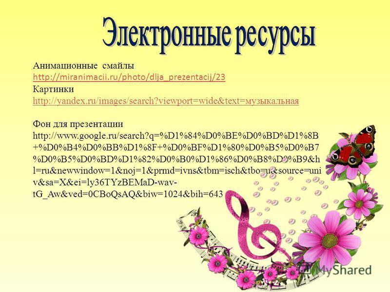Анимационные смайлы http://miranimacii.ru/photo/dlja_prezentacij/23 http://miranimacii.ru/photo/dlja_prezentacij/23 Картинки http://yandex.ru/images/search?viewport=wide&text=музыкальная http://yandex.ru/images/search?viewport=wide&text=музыкальная Ф