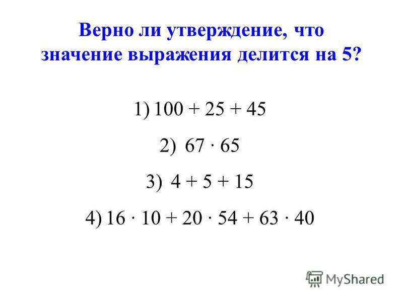 Верно ли утверждение, что значение выражения делится на 5? 1)100 + 25 + 45 2) 67 65 3) 4 + 5 + 15 4)16 10 + 20 54 + 63 40