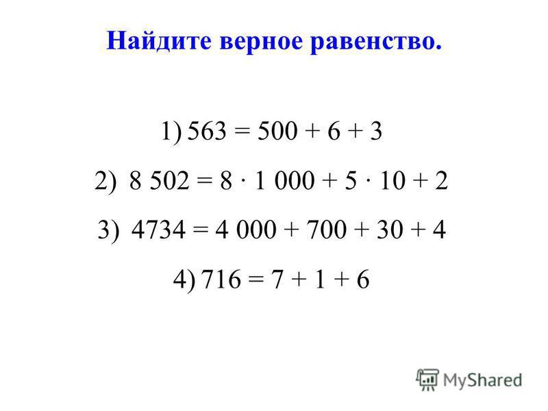 Найдите верное равенство. 1)563 = 500 + 6 + 3 2) 8 502 = 8 1 000 + 5 10 + 2 3) 4734 = 4 000 + 700 + 30 + 4 4)716 = 7 + 1 + 6