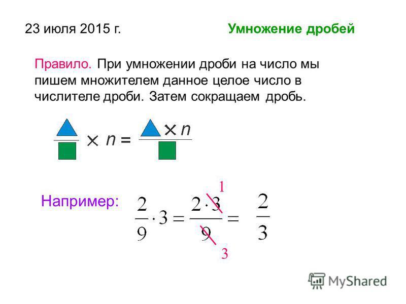 23 июля 2015 г. Умножение дробей Правило. При умножении дроби на число мы пишем множителем данное целое число в числителе дроби. Затем сокращаем дробь. Например: 1 3