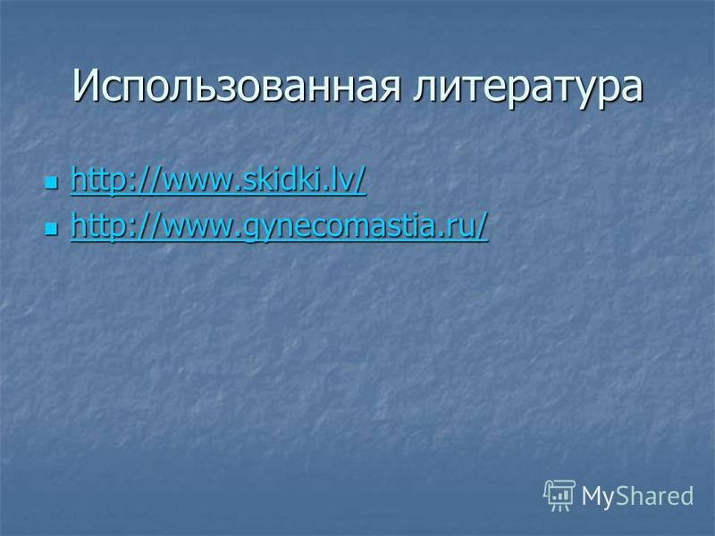 Использованная литература http://www.skidki.lv/ http://www.skidki.lv/ http://www.skidki.lv/ http://www.gynecomastia.ru/ http://www.gynecomastia.ru/ http://www.gynecomastia.ru/