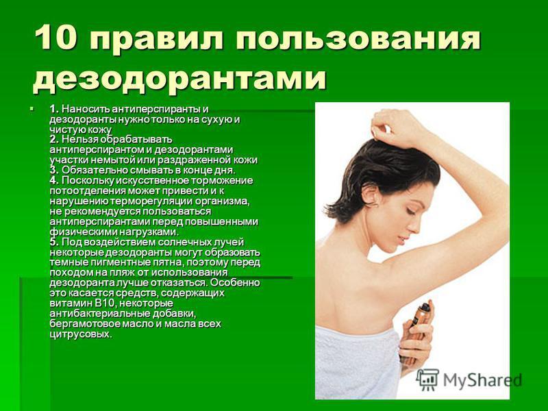 10 правил пользования дезодорантами 1. Наносить антиперспиранты и дезодоранты нужно только на сухую и чистую кожу 2. Нельзя обрабатывать антиперспирантом и дезодорантами участки немытой или раздраженной кожи 3. Обязательно смывать в конце дня. 4. Пос