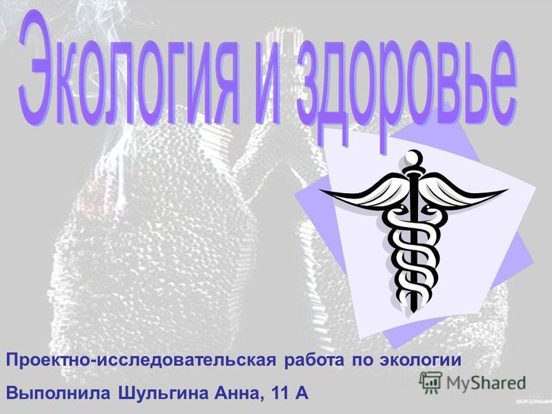 Проектно-исследовательская работа по экологии Выполнила Шульгина Анна, 11 А