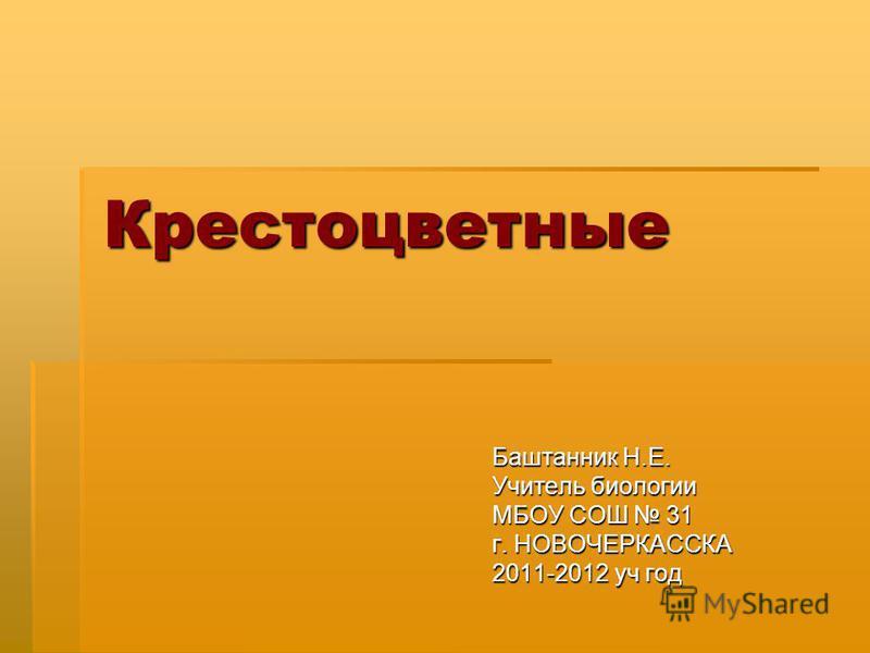 Крестоцветные Баштанник Н.Е. Учитель биологии МБОУ СОШ 31 г. НОВОЧЕРКАССКА 2011-2012 уч год