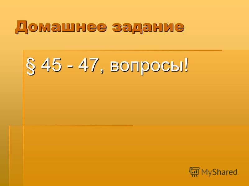 Домашнее задание § 45 - 47, вопросы!
