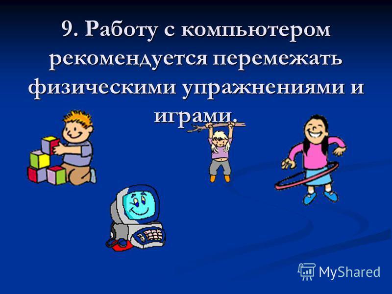 9. Работу с компьютером рекомендуется перемежать физическими упражнениями и играми.