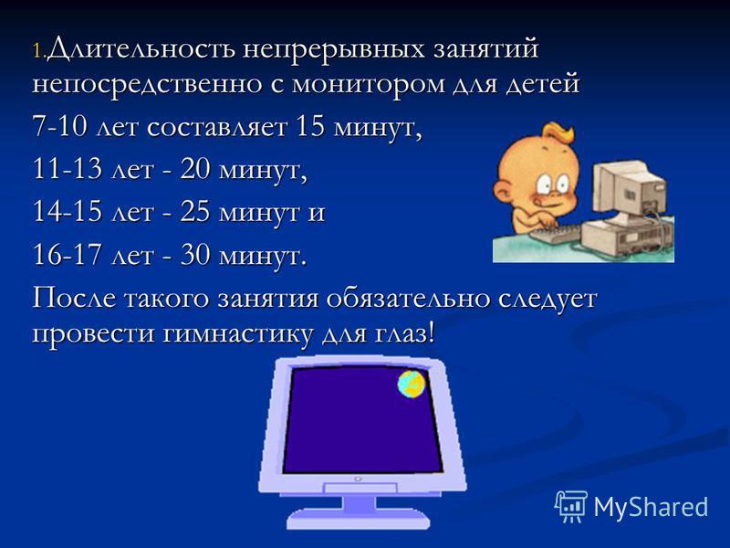 1. Длительность непрерывных занятий непосредственно с монитором для детей 7-10 лет составляет 15 минут, 11-13 лет - 20 минут, 14-15 лет - 25 минут и 16-17 лет - 30 минут. После такого занятия обязательно следует провести гимнастику для глаз!