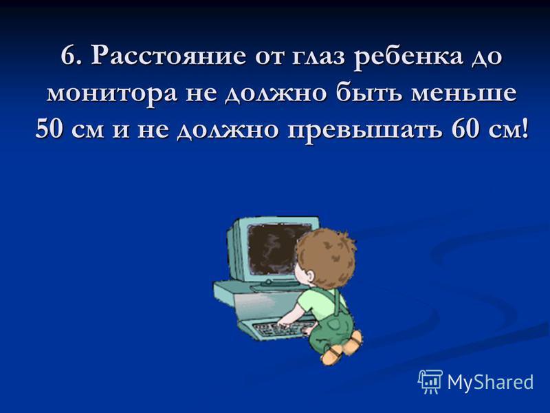 6. Расстояние от глаз ребенка до монитора не должно быть меньше 50 см и не должно превышать 60 см!