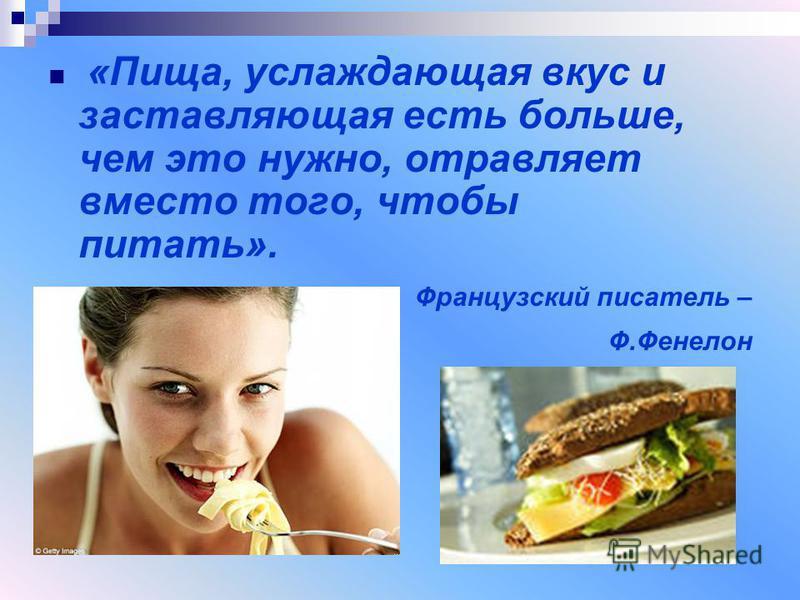 «Пища, услаждающая вкус и заставляющая есть больше, чем это нужно, отравляет вместо того, чтобы питать». Французский писатель – Ф.Фенелон