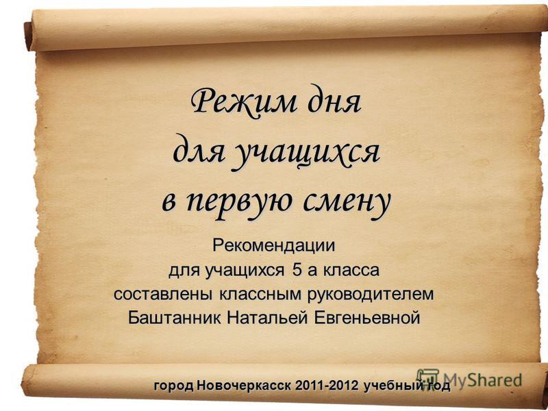 Режим дня для учащихся в первую смену Рекомендации для учащихся 5 а класса составлены классным руководителем Баштанник Натальей Евгеньевной город Новочеркасск 2011-2012 учебный год