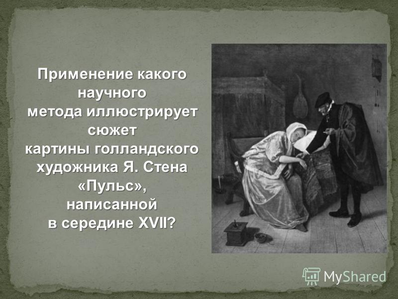 Применение какого научного метода иллюстрирует сюжет картины голландского художника Я. Стена «Пульс», написанной в середине XVII?