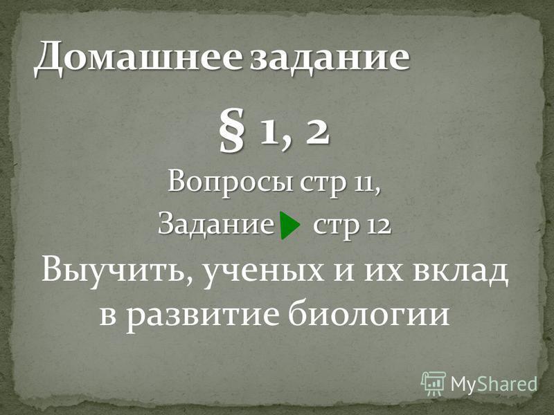 § 1, 2 Вопросы стр 11, Задание стр 12 Выучить, ученых и их вклад в развитие биологии