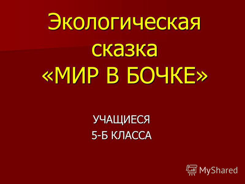 Экологическая сказка «МИР В БОЧКЕ» УЧАЩИЕСЯ 5-Б КЛАССА