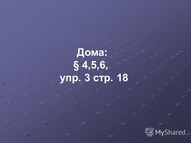 Дома: § 4,5,6, упр. 3 стр. 18