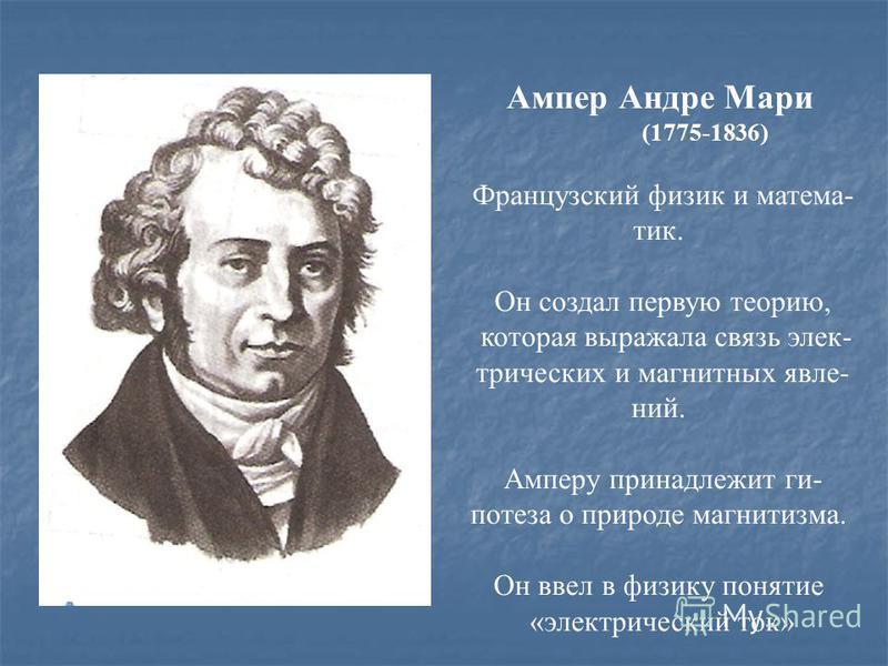 Ампер Андре Мари (1775-1836) Французский физик и математик. Он создал первую теорию, которая выражала связь электрических и магнитных явлений. Амперу принадлежит гипотеза о природе магнетизма. Он ввел в физику понятие «электрический ток»