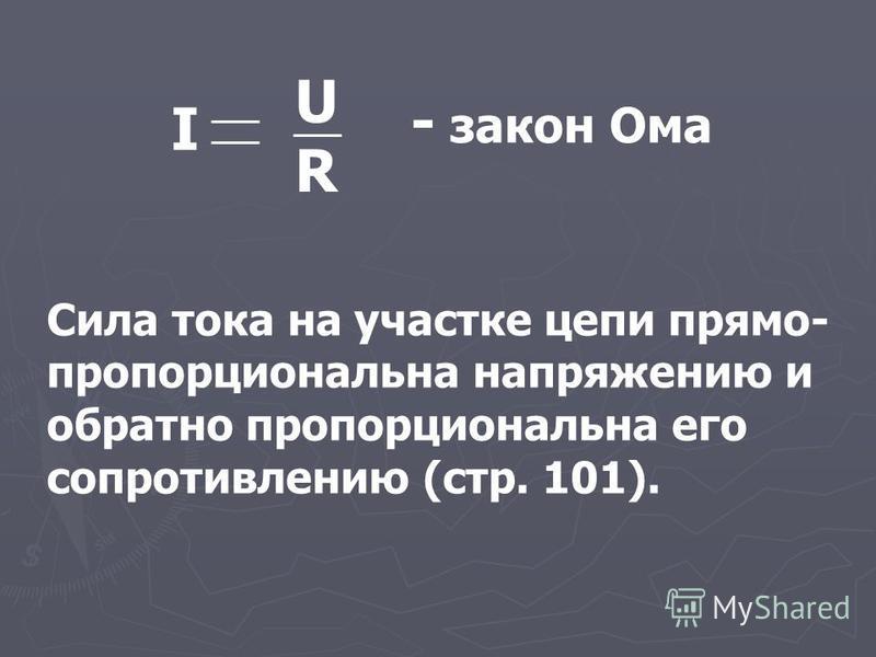 URUR I - закон Ома Сила тока на участке цепи прямо- пропорциональна напряжению и обратно пропорциональна его сопротивлению (стр. 101).