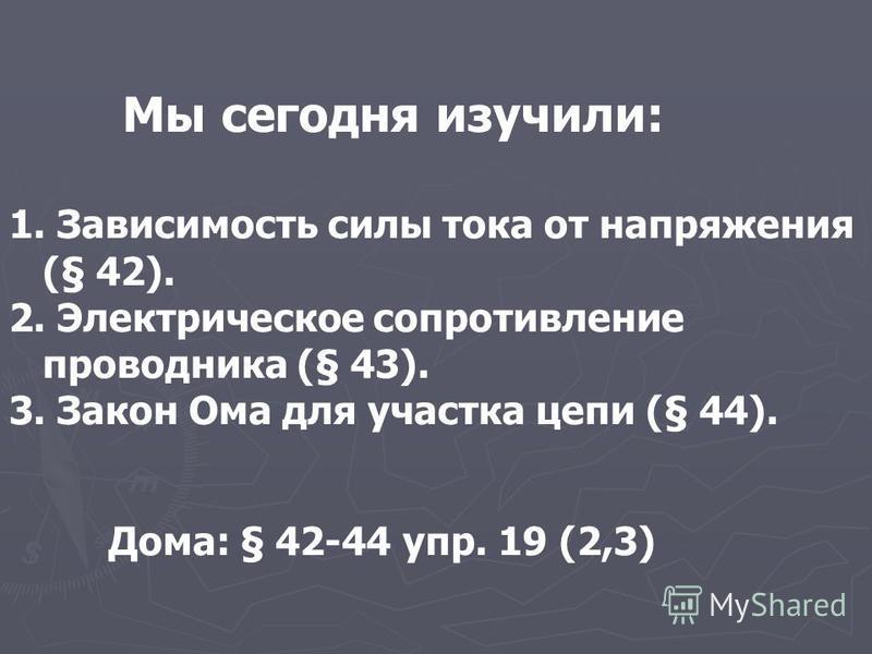 Мы сегодня изучили: 1. Зависимость силы тока от напряжения (§ 42). 2. Электрическое сопротивление проводника (§ 43). 3. Закон Ома для участка цепи (§ 44). Дома: § 42-44 упр. 19 (2,3)