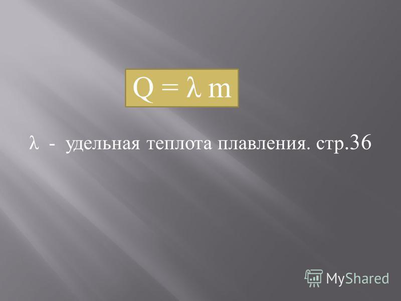 Q = λ m λ - удельная теплота плавления. стр.36