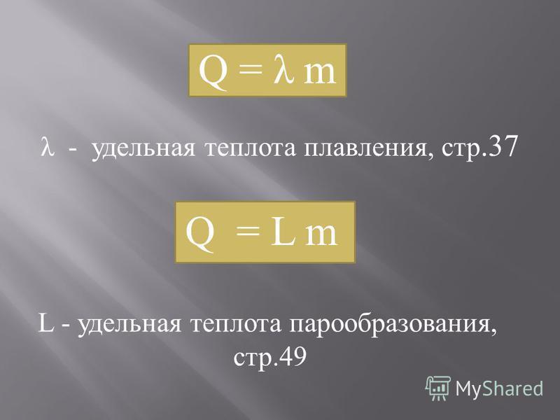 Q = λ m λ - удельная теплота плавления, стр.37 Q = L m L - удельная теплота парообразования, стр.49