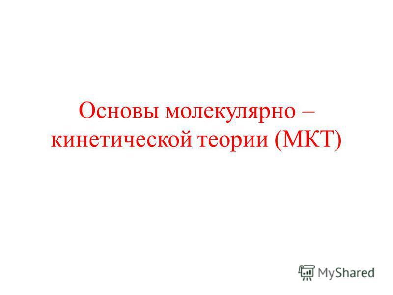 Основы молекулярно – кинетической теории (МКТ)