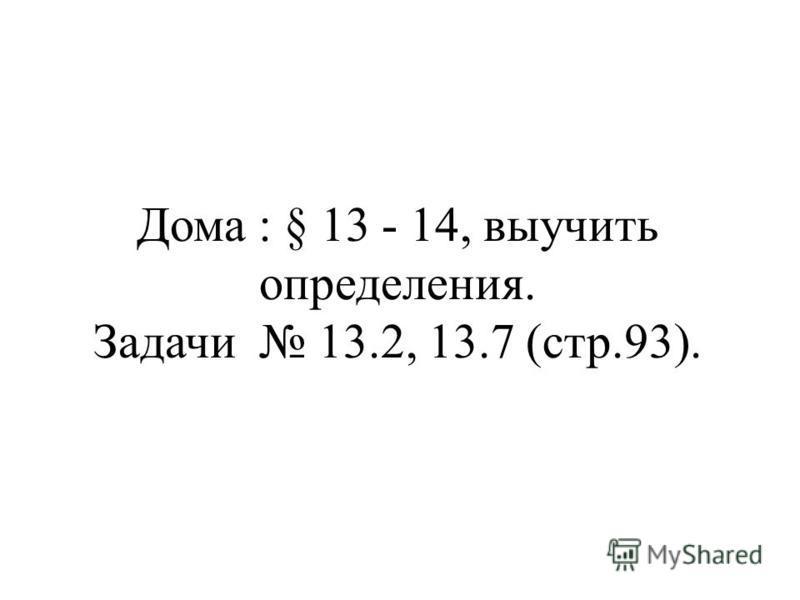 Дома : § 13 - 14, выучить определения. Задачи 13.2, 13.7 (стр.93).