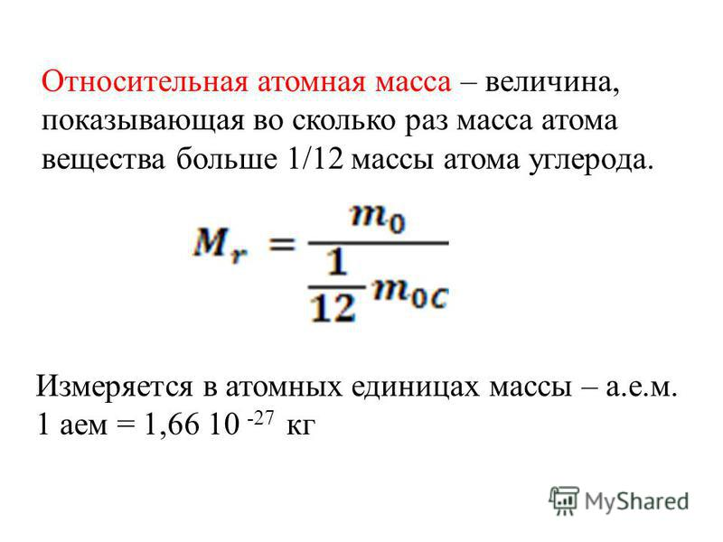 Относительная атомная масса – величина, показывающая во сколько раз масса атома вещества больше 1/12 массы атома углерода. Измеряется в атомных единицах массы – а.е.м. 1 атм = 1,66 10 -27 кг