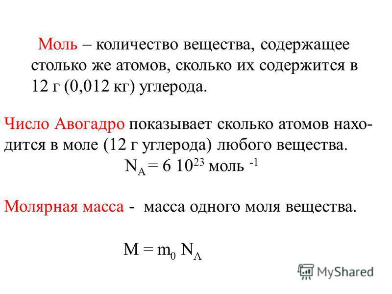 Моль – количество вещества, содержащее столько же атомов, сколько их содержится в 12 г (0,012 кг) углерода. Молярная масса - масса одного моля вещества. Число Авогадро показывает сколько атомов находится в моле (12 г углерода) любого вещества. N A =