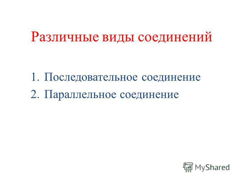 Различные виды соединений 1. Последовательное соединение 2. Параллельное соединение
