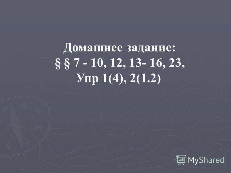 Домашнее задание: § § 7 - 10, 12, 13- 16, 23, Упр 1(4), 2(1.2)