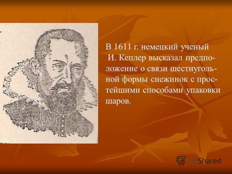 В 1611 г. немецкий ученый И. Кеплер высказал предположение о связи шестиугольной формы снежинок с простейшими способами упаковки шаров.