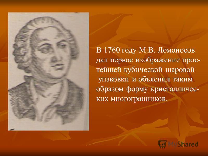 В 1760 году М.В. Ломоносов дал первое изображение простейшей кубической шаровой упаковки и объяснил таким образом форму кристаллических многогранников.