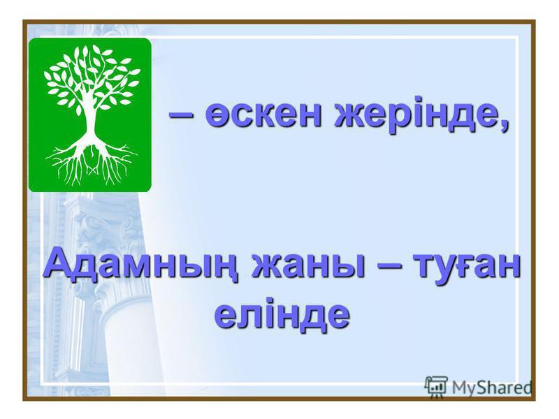 – өскен жерінде, – өскен жерінде, Адамның жаны – туған елінде