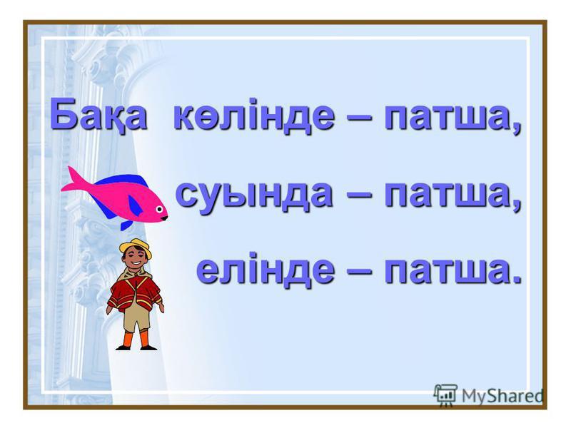 Бақа көлінде – патша, суында – патша, суында – патша, елінде – патша. елінде – патша.