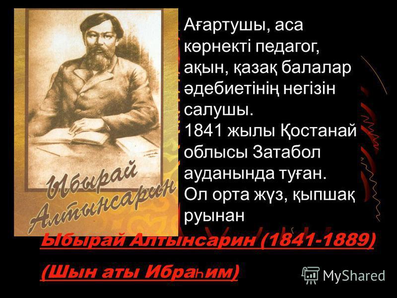 Ыбырай Алтынсарин (1841-1889) (Шын аты Ибра һ им) Ағартушы, аса көрнекті педагог, ақын, қазақ балалар әдебиетінің негізін салушы. 1841 жылы Қостанай облысы Затабол ауданында туған. Ол орта жүз, қыпшақ руынан