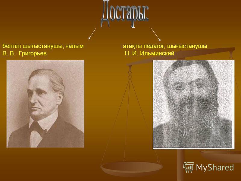 белгілі шығыстанушы, ғалым В. В. Григорьев атақты педагог, шығыстанушы Н. И. Ильминский