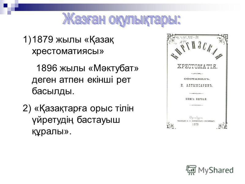 1)1879 жылы «Қазақ хрестоматиясы» 1896 жылы «Мәктубат» деген атпен екінші рет басылды. 2) «Қазақтарға орыс тілін үйретудің бастауыш құралы».