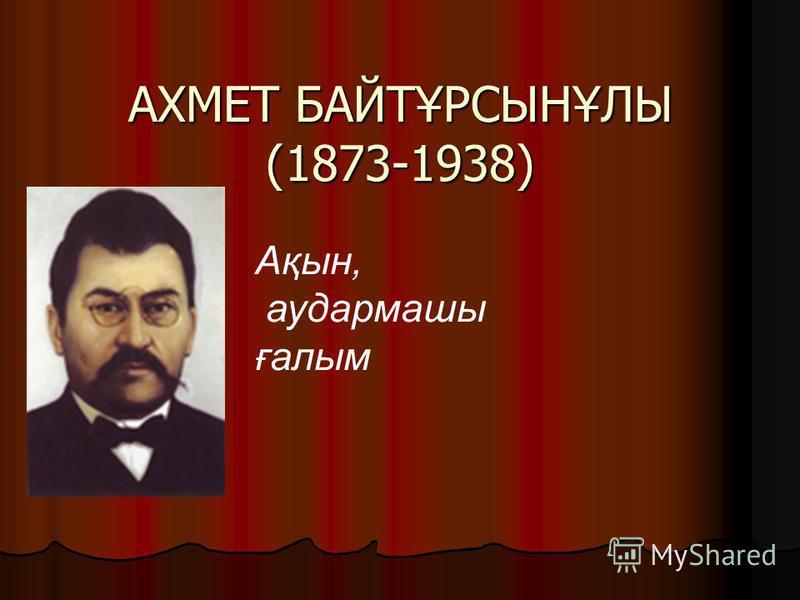 АХМЕТ БАЙТҰРСЫНҰЛЫ (1873-1938) Ақын, аудармашы ғалым