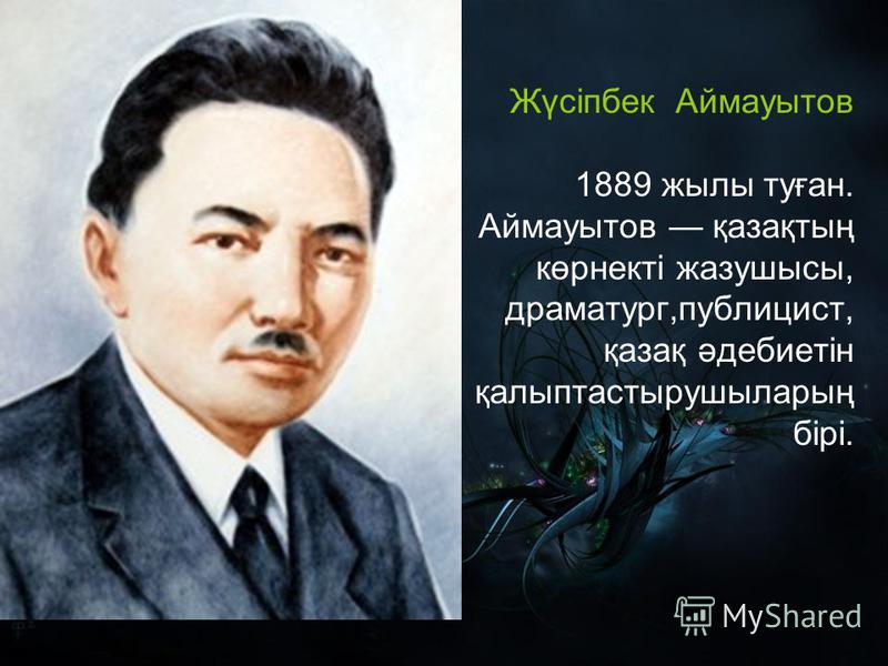 Жүсіпбек Аймауытов 1889 жылы туған. Аймауытов қазақтың көрнекті жазушысы, драматург,публицист, қазақ әдебиетін қалыптастырушыларың бірі.