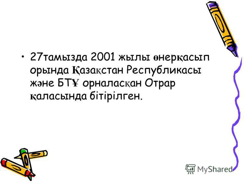 27тамызда 2001 жылы ө нер қ асып орында Қ аза қ стан Республикасы ж ә не БТ Ұ орналас қ ан Отрар қ аласында бітірілген.
