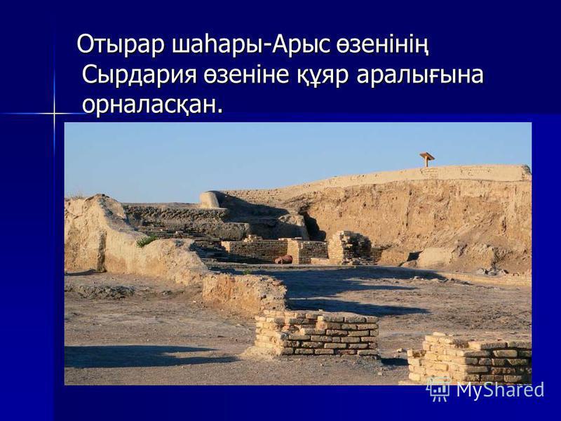 Отырар шаһары-Арыс өзенінің Сырдария өзеніне құяр аралығына орналасқан. Отырар шаһары-Арыс өзенінің Сырдария өзеніне құяр аралығына орналасқан.