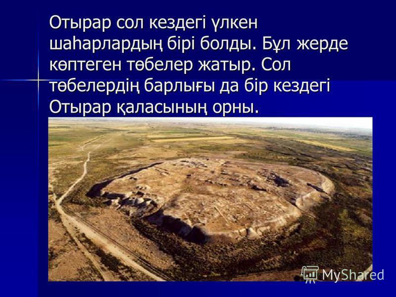 Отырар сол кездегі үлкен шаһарлардың бірі болды. Бұл жерде көптеген төбелер жатыр. Сол төбелердің барлығы да бір кездегі Отырар қаласының орны.
