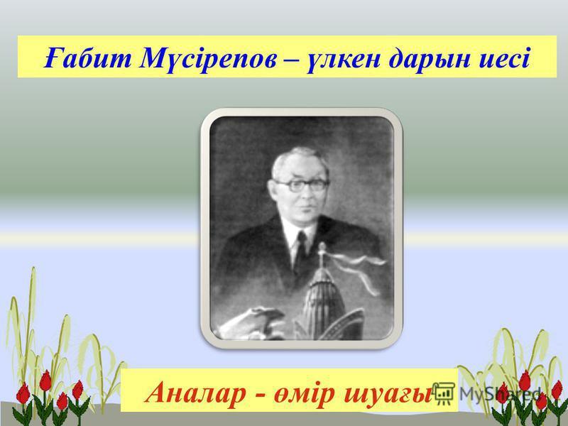 Ғабит Мүсірепов – үлкен дарын иесі Аналар - өмір шуағы