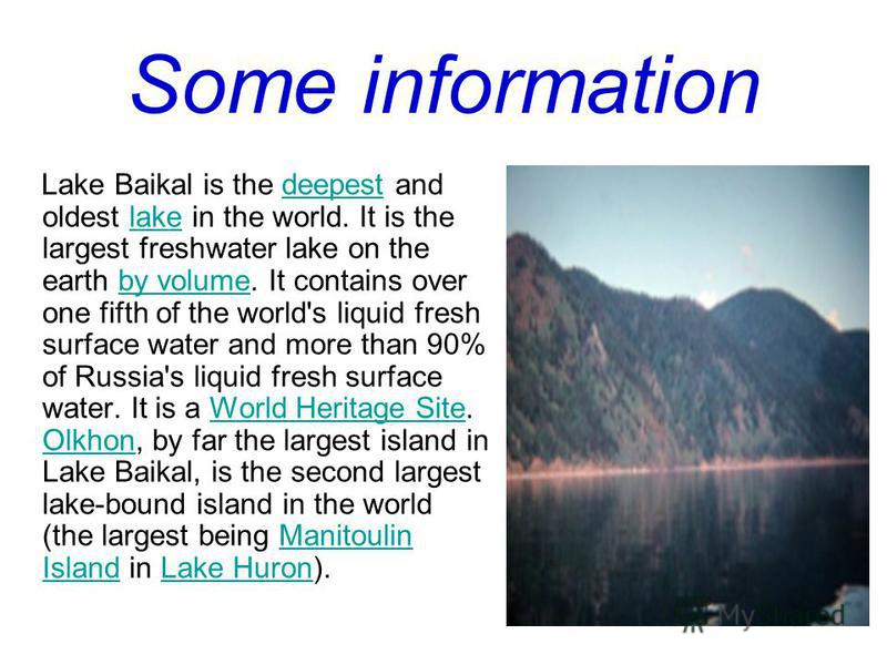 Some information Lake Baikal is the deepest and oldest lake in the world. It is the largest freshwater lake on the earth by volume. It contains over one fifth of the world's liquid fresh surface water and more than 90% of Russia's liquid fresh surfac