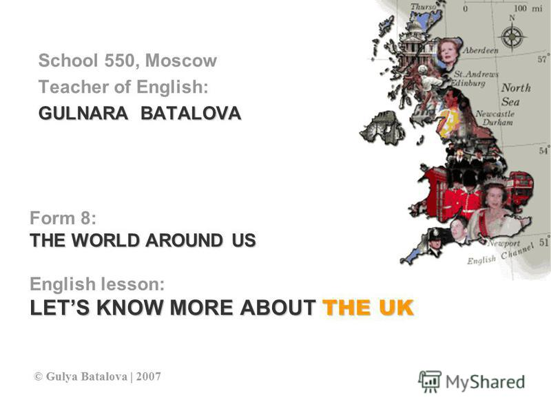 Form 8: THE WORLD AROUND US English lesson: LETS KNOW MORE ABOUT THE UK School 550, Moscow Teacher of English: GULNARA BATALOVA © Gulya Batalova | 2007