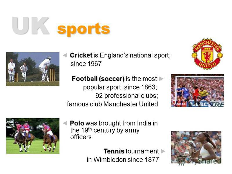 UK sports P PP Polo was brought from India in the 19 th century by army officers C CC Cricket is England s national sport; since 1967 Football (soccer) is the most popular sport; since 1863; 92 professional clubs; famous club Manchester United Tennis
